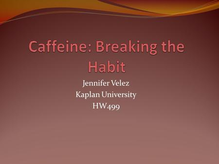 Jennifer Velez Kaplan University HW499. What is Caffeine? Caffeine is a chemical found it plants that stimulates the central nervous system (CNS), heart,