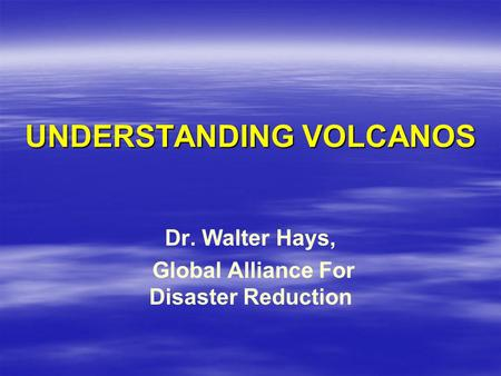 UNDERSTANDING VOLCANOS Dr. Walter Hays, Global Alliance For Disaster Reduction.