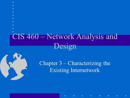 CIS 460 – Network Analysis and Design Chapter 3 – Characterizing the Existing Internetwork.