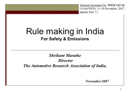 1 Rule making in India For Safety & Emissions Shrikant Marathe Director The Automotive Research Association of India, November 2007 Informal document No.