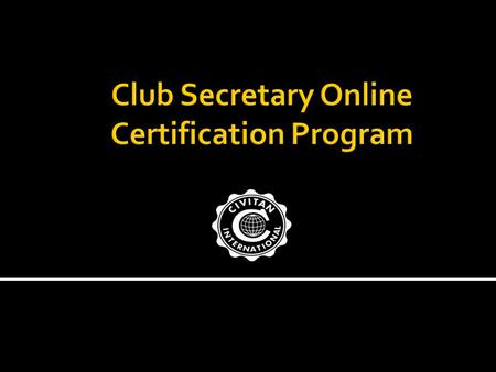 Welcome to the Civitan Club Secretary Online Certification Program. THANK YOU for your service to your community, your club and Civitan International!