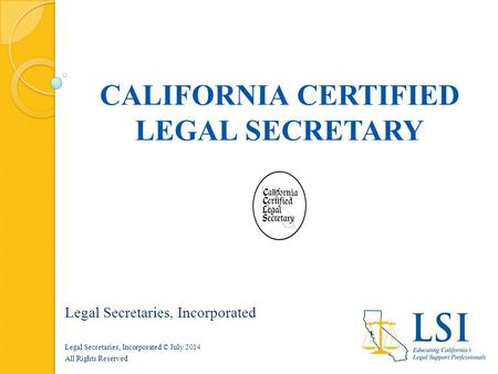CALIFORNIA CERTIFIED LEGAL SECRETARY Legal Secretaries, Incorporated Legal Secretaries, Incorporated © July 2014 All Rights Reserved.