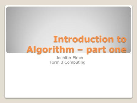 Introduction to Algorithm – part one Jennifer Elmer Form 3 Computing.