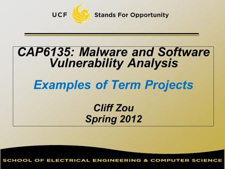 CAP6135: Malware and Software Vulnerability Analysis Examples of Term Projects Cliff Zou Spring 2012.