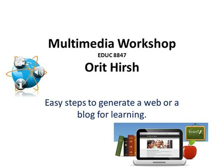 Multimedia Workshop EDUC 8847 Orit Hirsh Easy steps to generate a web or a blog for learning.
