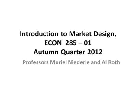 Introduction to Market Design, ECON 285 – 01 Autumn Quarter 2012 Professors Muriel Niederle and Al Roth.