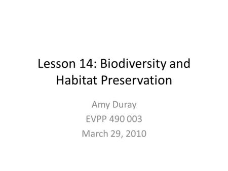 Lesson 14: Biodiversity and Habitat Preservation Amy Duray EVPP 490 003 March 29, 2010.
