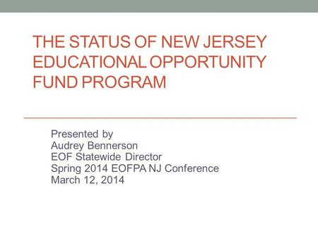 THE STATUS OF NEW JERSEY EDUCATIONAL OPPORTUNITY FUND PROGRAM Presented by Audrey Bennerson EOF Statewide Director Spring 2014 EOFPA NJ Conference March.