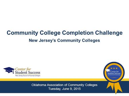 Community College Completion Challenge Oklahoma Association of Community Colleges Tuesday, June 9, 2015 New Jersey's Community Colleges.