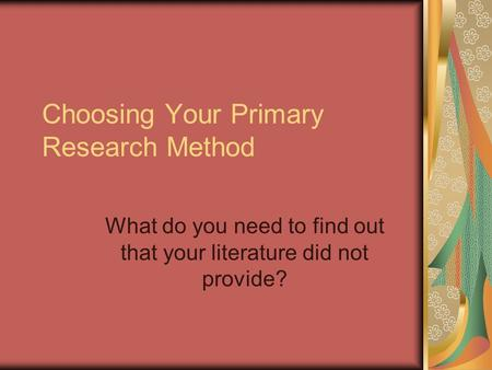 Choosing Your Primary Research Method What do you need to find out that your literature did not provide?
