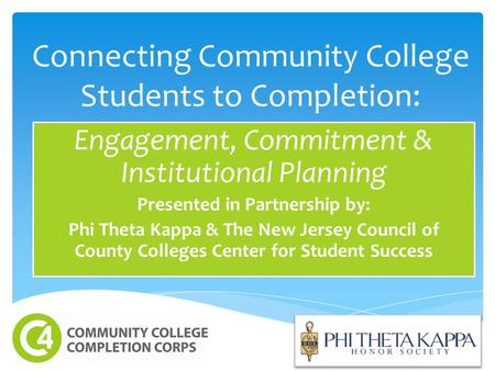 Connecting Community College Students to Completion: Engagement, Commitment & Institutional Planning Presented in Partnership by: Phi Theta Kappa & The.
