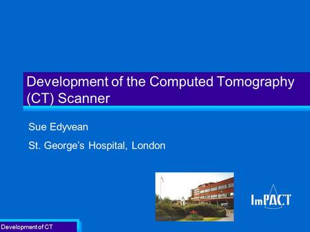 Development of CT Development of the Computed Tomography (CT) Scanner Sue Edyvean St. George's Hospital, London.