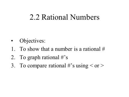 2.2 Rational Numbers Objectives: To show that a number is a rational #