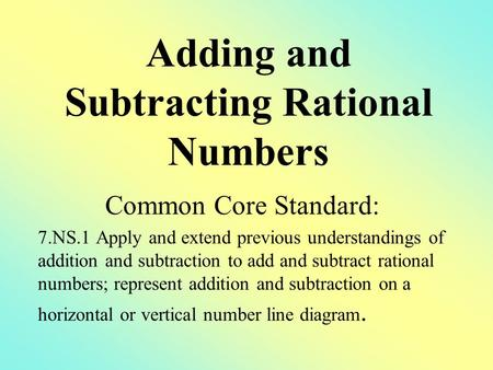 Common Core Standard: 7.NS.1 Apply and extend previous understandings of addition and subtraction to add and subtract rational numbers; represent addition.