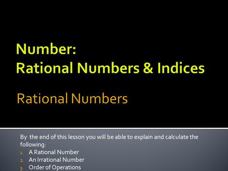 By the end of this lesson you will be able to explain and calculate the following: 1. A Rational Number 2. An Irrational Number 3. Order of Operations.
