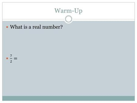 Warm-Up What is a real number? 7 2 =.