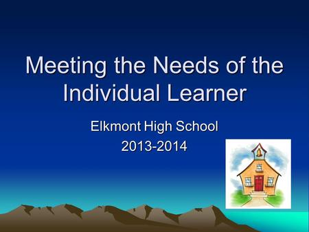 Meeting the Needs of the Individual Learner Elkmont High School 2013-2014.