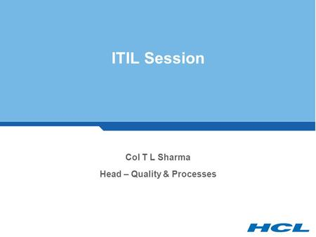 ITIL Session Col T L Sharma Head – Quality & Processes.