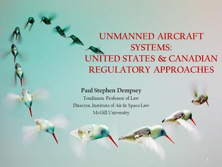 UNMANNED AIRCRAFT SYSTEMS: UNITED STATES & CANADIAN REGULATORY APPROACHES Paul Stephen Dempsey Tomlinson Professor of Law Director, Institute of Air &