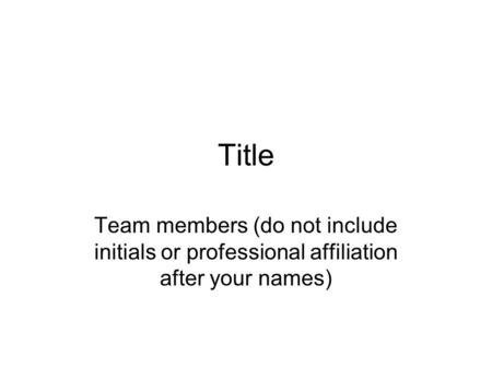 Title Team members (do not include initials or professional affiliation after your names)