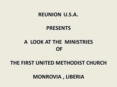 PRESENTS A LOOK AT THE MINISTRIES OF THE FIRST UNITED METHODIST CHURCH MONROVIA, LIBERIA REUNION U.S.A.