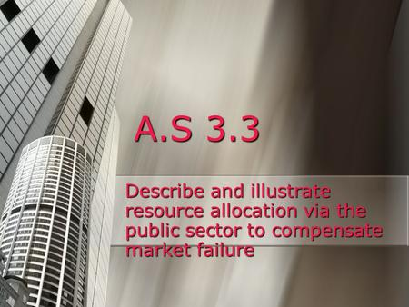 A.S 3.3 Describe and illustrate resource allocation via the public sector to compensate market failure.