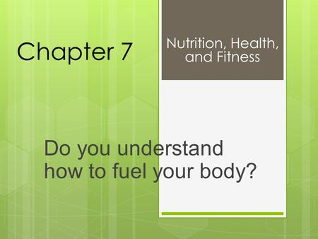 Chapter 7 Do you understand how to fuel your body? Nutrition, Health, and Fitness.