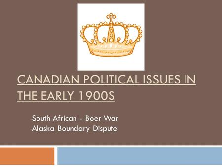 CANADIAN POLITICAL ISSUES IN THE EARLY 1900S - South African - Boer War - Alaska Boundary Dispute.