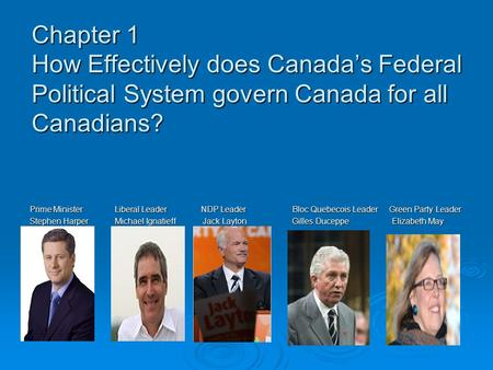 Chapter 1 How Effectively does Canada's Federal Political System govern Canada for all Canadians? Prime Minister Liberal Leader.