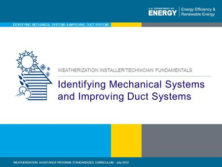1 | WEATHERIZATION ASSISTANCE PROGRAM STANDARDIZED CURRICULUM – July 2012eere.energy.gov IDENTIFYING MECHANICAL SYSTEMS & IMPROVING DUCT SYSTEMS Identifying.