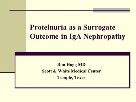 Proteinuria as a Surrogate Outcome in IgA Nephropathy Ron Hogg MD Scott & White Medical Center Temple, Texas.