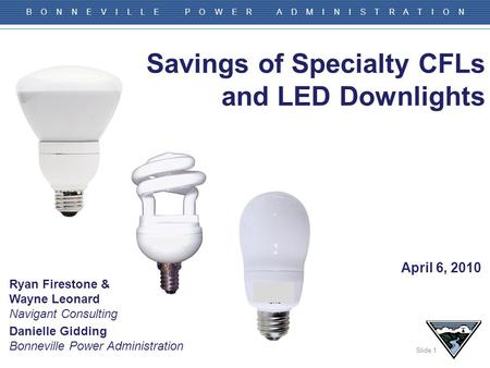 Slide 1 B O N N E V I L L E P O W E R A D M I N I S T R A T I O N Savings of Specialty CFLs and LED Downlights Danielle Gidding Bonneville Power Administration.