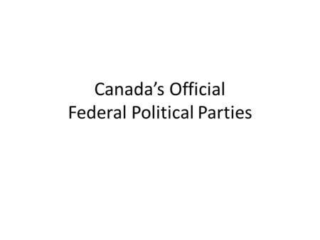 Canada's Official Federal Political Parties. Conservative Party of Canada Creating jobs through training, trade and low taxes. Supporting families through.