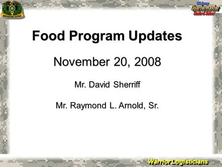 Warrior Logisticians Food Program Updates November 20, 2008 Mr. David Sherriff Mr. Raymond L. Arnold, Sr.