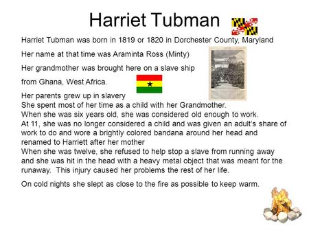Harriet Tubman Harriet Tubman was born in 1819 or 1820 in Dorchester County, Maryland Her name at that time was Araminta Ross (Minty) Her grandmother was.