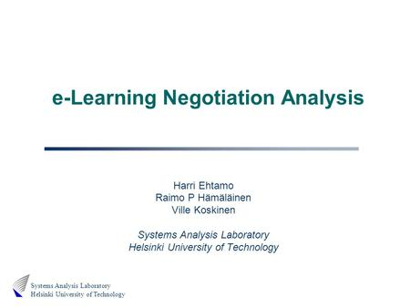 Systems Analysis Laboratory Helsinki University of Technology e-Learning Negotiation Analysis Harri Ehtamo Raimo P Hämäläinen Ville Koskinen Systems Analysis.