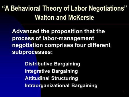 "1 ""A Behavioral Theory of Labor Negotiations"" Walton and McKersie Advanced the proposition that the process of labor-management negotiation comprises four."