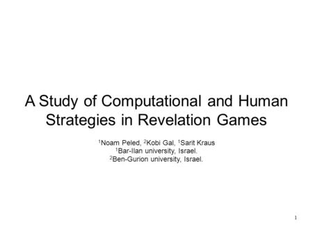 A Study of Computational and Human Strategies in Revelation Games 1 Noam Peled, 2 Kobi Gal, 1 Sarit Kraus 1 Bar-Ilan university, Israel. 2 Ben-Gurion university,