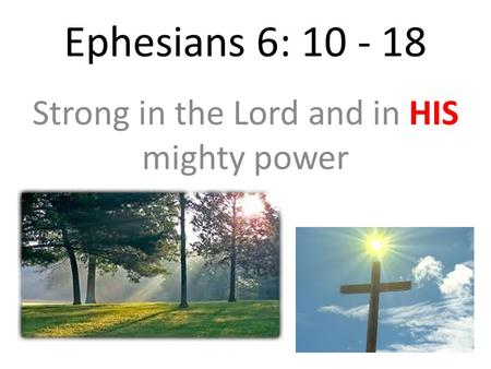 Ephesians 6: 10 - 18 Strong in the Lord and in HIS mighty power.