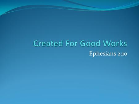 "Ephesians 2:10. Created For Good Works Not the source of our salvation. Ephesians 2:8-9 Are the result of our salvation. Ephesians 2:10 Many do ""good."