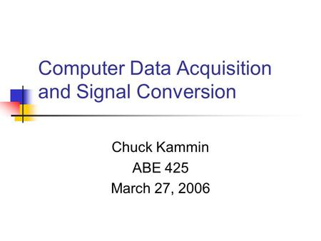 Computer Data Acquisition and Signal Conversion Chuck Kammin ABE 425 March 27, 2006.