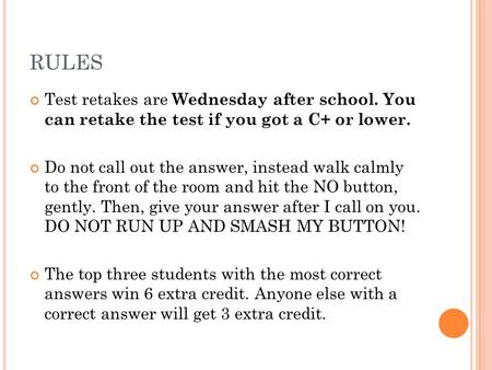RULES Test retakes are Wednesday after school. You can retake the test if you got a C+ or lower. Do not call out the answer, instead walk calmly to the.