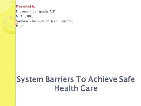 System Barriers To Achieve Safe Health Care Presented by Mr. Amrth Ganapathy A.P MBA (HHC), Symbiosis Institute of Health Science, Pune.