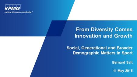 From Diversity Comes Innovation and Growth Social, Generational and Broader Demographic Matters in Sport Bernard Salt 11 May 2015.