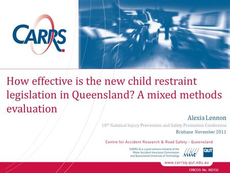 CRICOS No. 00213J Alexia Lennon 10 th National Injury Prevention and Safety Promotion Conference Brisbane November 2011 How effective is the new child.