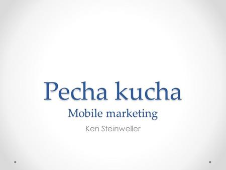 Pecha kucha Mobile marketing Ken Steinweller. Mobile Marketing What is it? Trends? Different techniques.