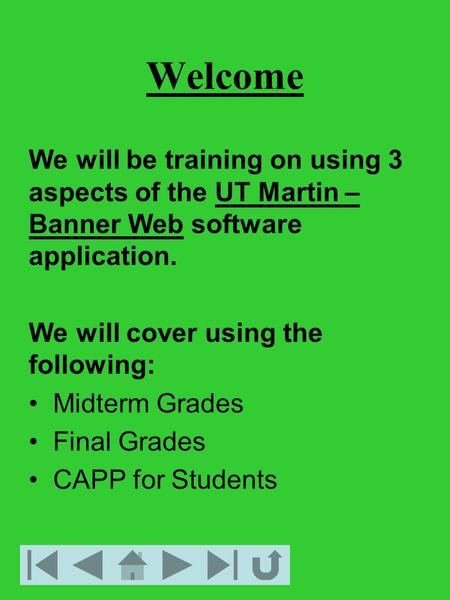 Welcome We will be training on using 3 aspects of the UT Martin – Banner Web software application. We will cover using the following: Midterm Grades Final.
