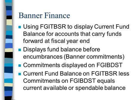 Banner Finance n Using FGITBSR to display Current Fund Balance for accounts that carry funds forward at fiscal year end n Displays fund balance before.