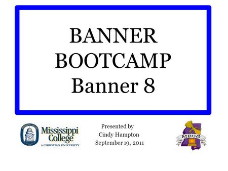 BANNER BOOTCAMP Banner 8 Presented by Cindy Hampton September 19, 2011.