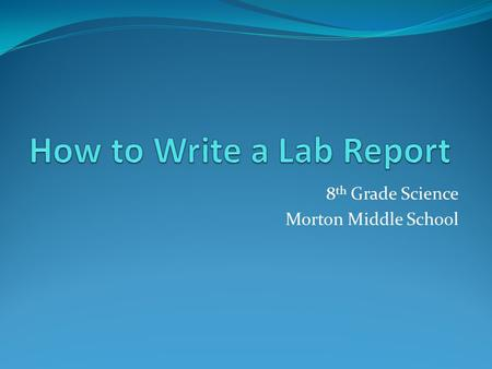 8 th Grade Science Morton Middle School. Cover Page Your Name Date Class Period Teacher's Name Title of the Lab Report Steve Skeleton August 19, 2013.